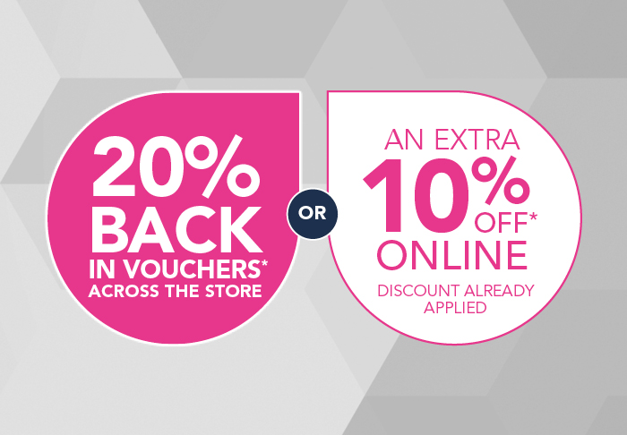 20% BACK IN STORE VOUCHERS OR 10% OFF ONLINE